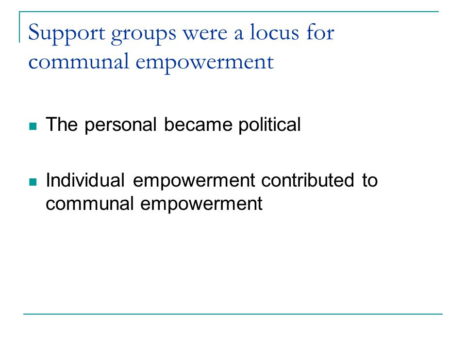 Support groups were a locus for communal empowerment The personal became political Individual empowerment contributed to communal empowerment