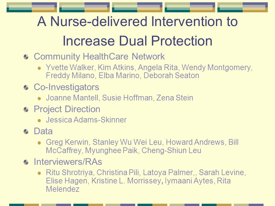A Nurse-delivered Intervention to Increase Dual Protection Community HealthCare Network Yvette Walker, Kim Atkins, Angela Rita, Wendy Montgomery, Freddy Milano, Elba Marino, Deborah Seaton Co-Investigators Joanne Mantell, Susie Hoffman, Zena Stein Project Direction Jessica Adams-Skinner Data Greg Kerwin, Stanley Wu Wei Leu, Howard Andrews, Bill McCaffrey, Myunghee Paik, Cheng-Shiun Leu Interviewers/RAs Ritu Shrotriya, Christina Pili, Latoya Palmer,, Sarah Levine, Elise Hagen, Kristine L.