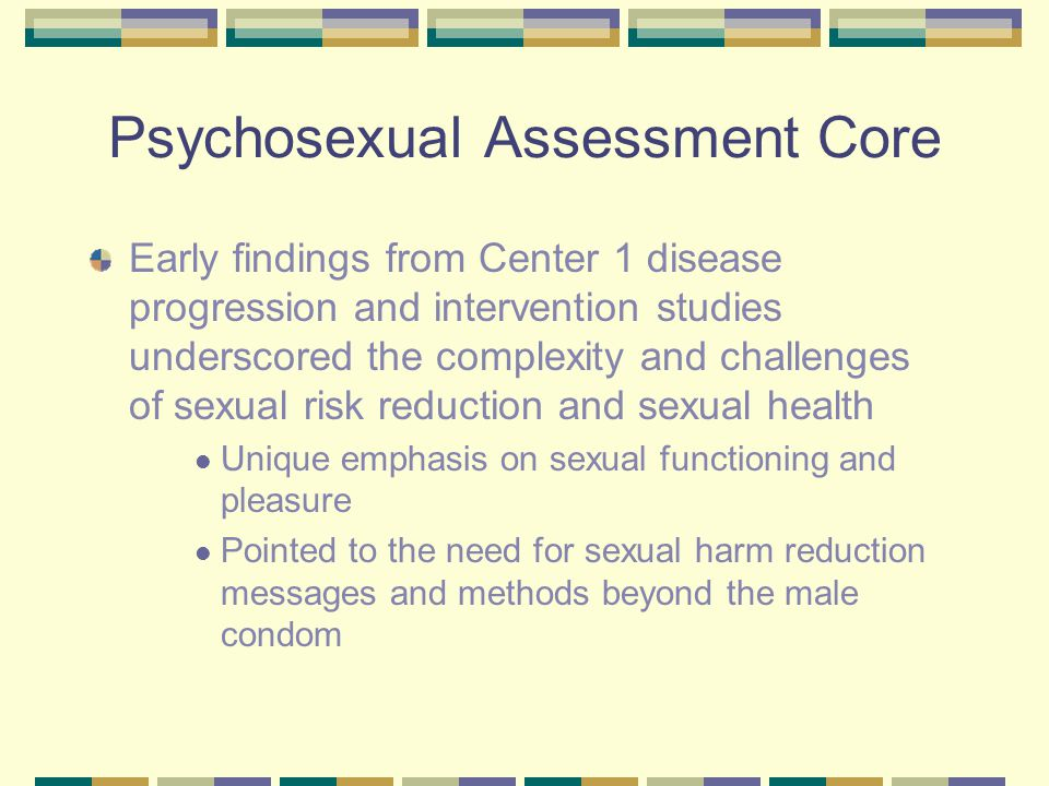 Psychosexual Assessment Core Early findings from Center 1 disease progression and intervention studies underscored the complexity and challenges of sexual risk reduction and sexual health Unique emphasis on sexual functioning and pleasure Pointed to the need for sexual harm reduction messages and methods beyond the male condom