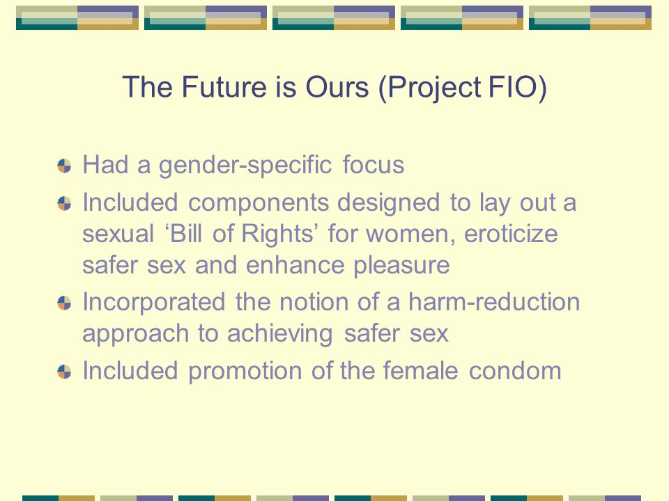 The Future is Ours (Project FIO) Had a gender-specific focus Included components designed to lay out a sexual 'Bill of Rights' for women, eroticize safer sex and enhance pleasure Incorporated the notion of a harm-reduction approach to achieving safer sex Included promotion of the female condom