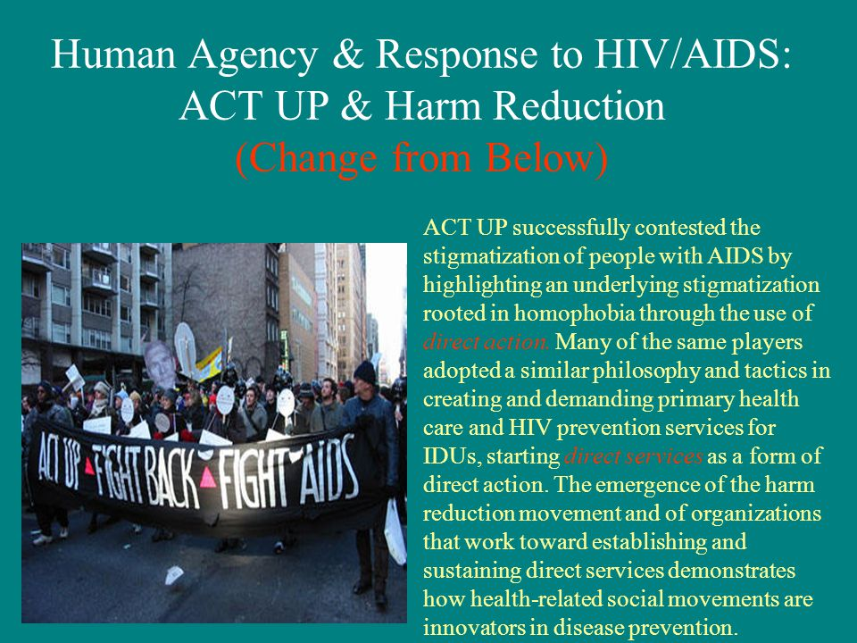 Human Agency & Response to HIV/AIDS: ACT UP & Harm Reduction (Change from Below) ACT UP successfully contested the stigmatization of people with AIDS by highlighting an underlying stigmatization rooted in homophobia through the use of direct action.