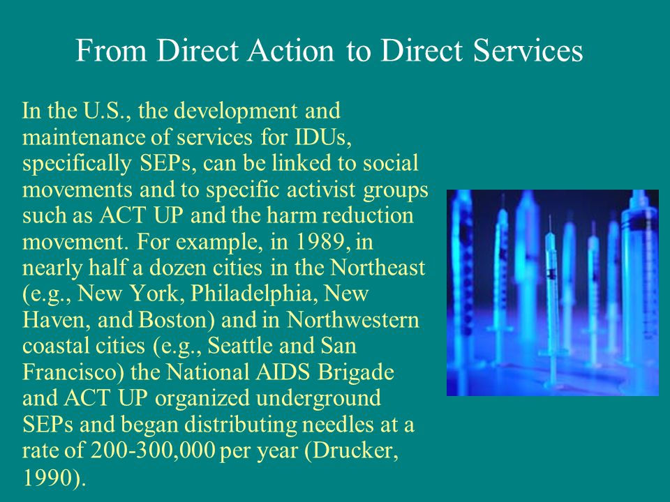 In the U.S., the development and maintenance of services for IDUs, specifically SEPs, can be linked to social movements and to specific activist groups such as ACT UP and the harm reduction movement.