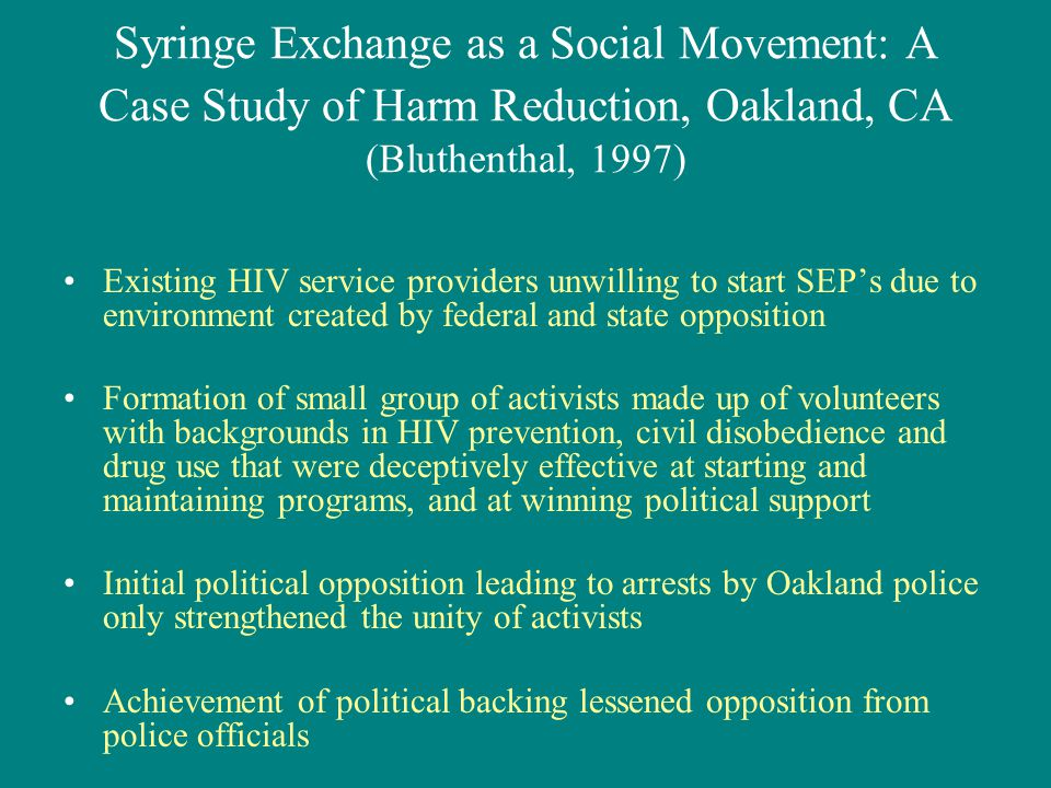 Syringe Exchange as a Social Movement: A Case Study of Harm Reduction, Oakland, CA (Bluthenthal, 1997) Existing HIV service providers unwilling to start SEP's due to environment created by federal and state opposition Formation of small group of activists made up of volunteers with backgrounds in HIV prevention, civil disobedience and drug use that were deceptively effective at starting and maintaining programs, and at winning political support Initial political opposition leading to arrests by Oakland police only strengthened the unity of activists Achievement of political backing lessened opposition from police officials