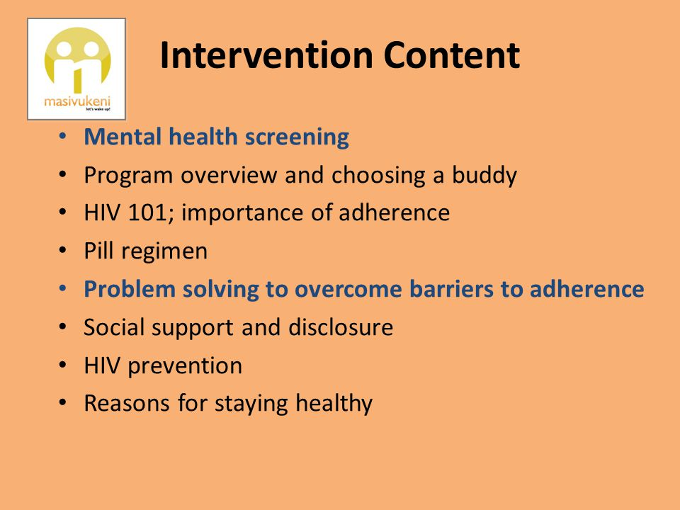 Intervention Content Mental health screening Program overview and choosing a buddy HIV 101; importance of adherence Pill regimen Problem solving to ov