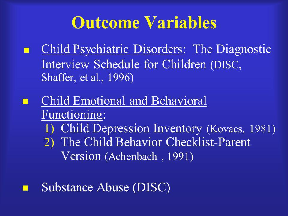 Outcome Variables  Child Psychiatric Disorders: The Diagnostic Interview Schedule for Children (DISC, Shaffer, et al., 1996) Child Emotional and Beha