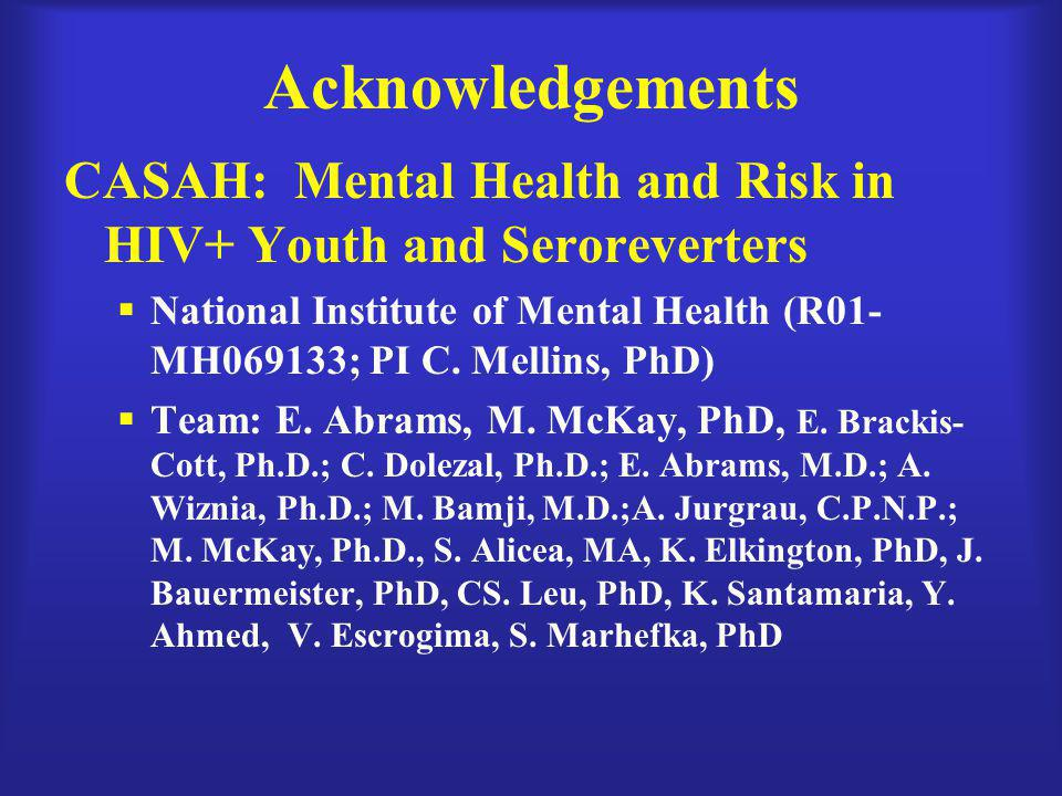 Acknowledgements CASAH: Mental Health and Risk in HIV+ Youth and Seroreverters  National Institute of Mental Health (R01- MH069133; PI C. Mellins, Ph