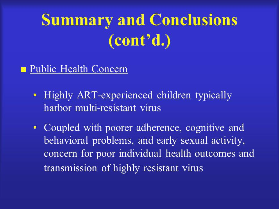 Summary and Conclusions (cont'd.)  Public Health Concern Highly ART-experienced children typically harbor multi-resistant virus Coupled with poorer adherence, cognitive and behavioral problems, and early sexual activity, concern for poor individual health outcomes and transmission of highly resistant virus