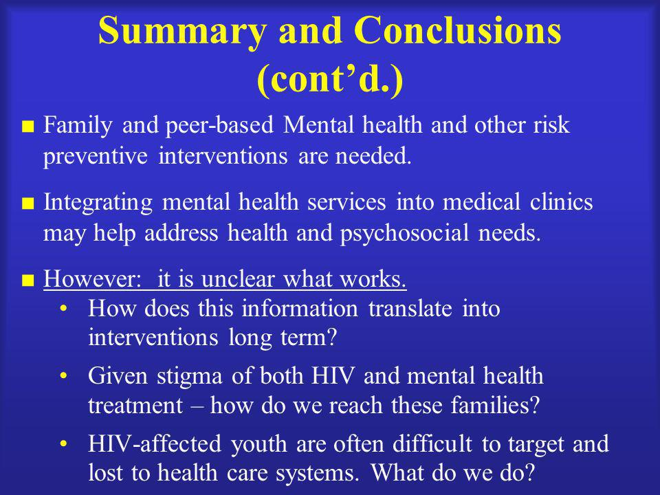 Summary and Conclusions (cont'd.)  Family and peer-based Mental health and other risk preventive interventions are needed.  Integrating mental healt