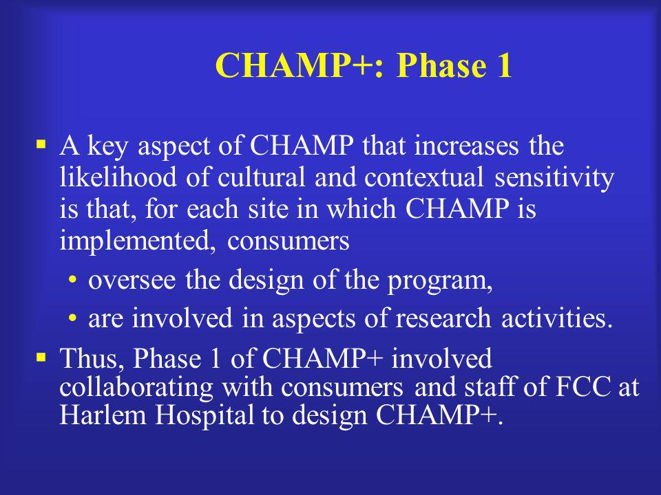 CHAMP+: Phase 1  A key aspect of CHAMP that increases the likelihood of cultural and contextual sensitivity is that, for each site in which CHAMP is