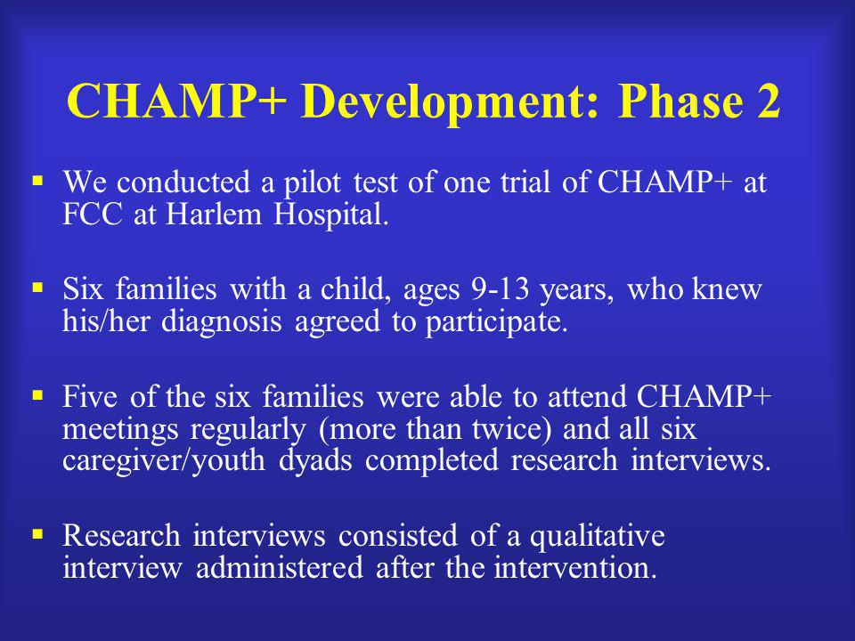 CHAMP+ Development: Phase 2  We conducted a pilot test of one trial of CHAMP+ at FCC at Harlem Hospital.  Six families with a child, ages 9-13 years