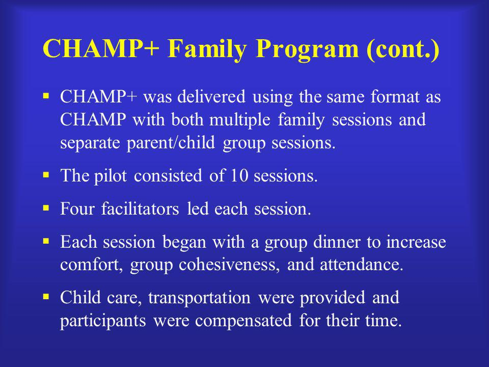 CHAMP+ Family Program (cont.)  CHAMP+ was delivered using the same format as CHAMP with both multiple family sessions and separate parent/child group sessions.