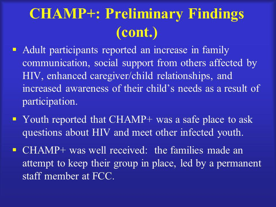 CHAMP+: Preliminary Findings (cont.)  Adult participants reported an increase in family communication, social support from others affected by HIV, enhanced caregiver/child relationships, and increased awareness of their child's needs as a result of participation.
