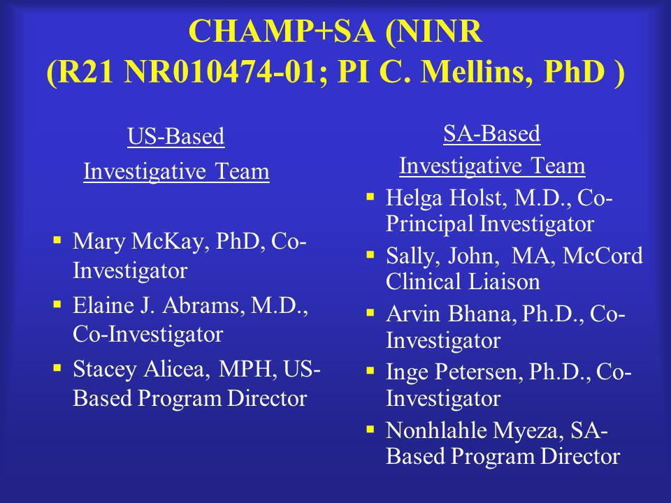 CHAMP+SA (NINR (R21 NR010474-01; PI C. Mellins, PhD ) US-Based Investigative Team  Mary McKay, PhD, Co- Investigator  Elaine J. Abrams, M.D., Co-Inv