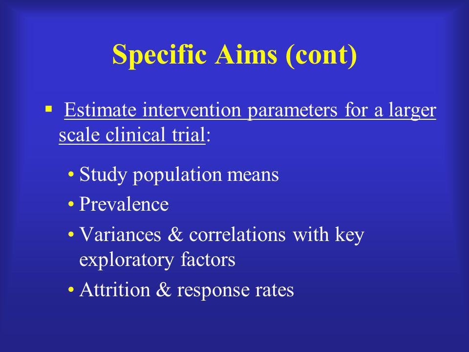 Specific Aims (cont)  Estimate intervention parameters for a larger scale clinical trial: Study population means Prevalence Variances & correlations