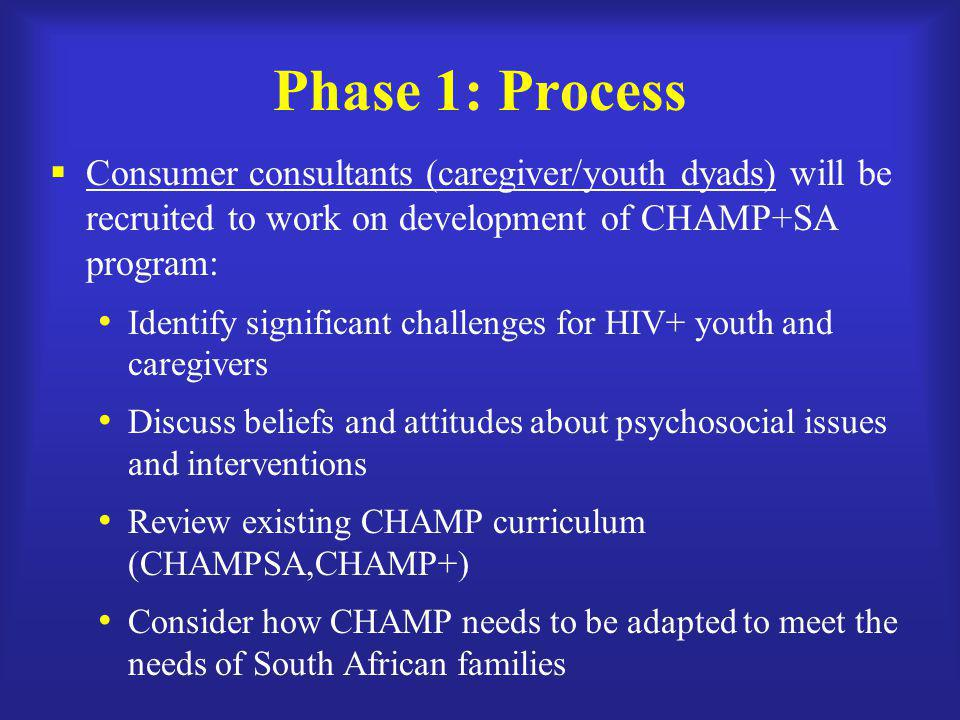 Phase 1: Process  Consumer consultants (caregiver/youth dyads) will be recruited to work on development of CHAMP+SA program: Identify significant challenges for HIV+ youth and caregivers Discuss beliefs and attitudes about psychosocial issues and interventions Review existing CHAMP curriculum (CHAMPSA,CHAMP+) Consider how CHAMP needs to be adapted to meet the needs of South African families