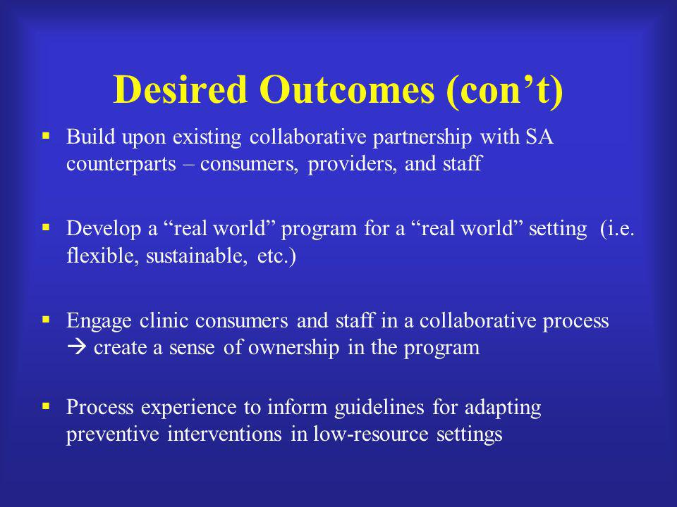 "Desired Outcomes (con't)  Build upon existing collaborative partnership with SA counterparts – consumers, providers, and staff  Develop a ""real worl"
