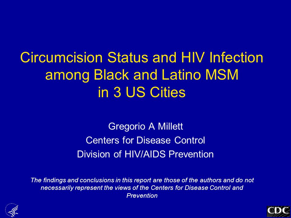 Circumcision Status and HIV Infection among Black and Latino MSM in 3 US Cities Gregorio A Millett Centers for Disease Control Division of HIV/AIDS Prevention The findings and conclusions in this report are those of the authors and do not necessarily represent the views of the Centers for Disease Control and Prevention