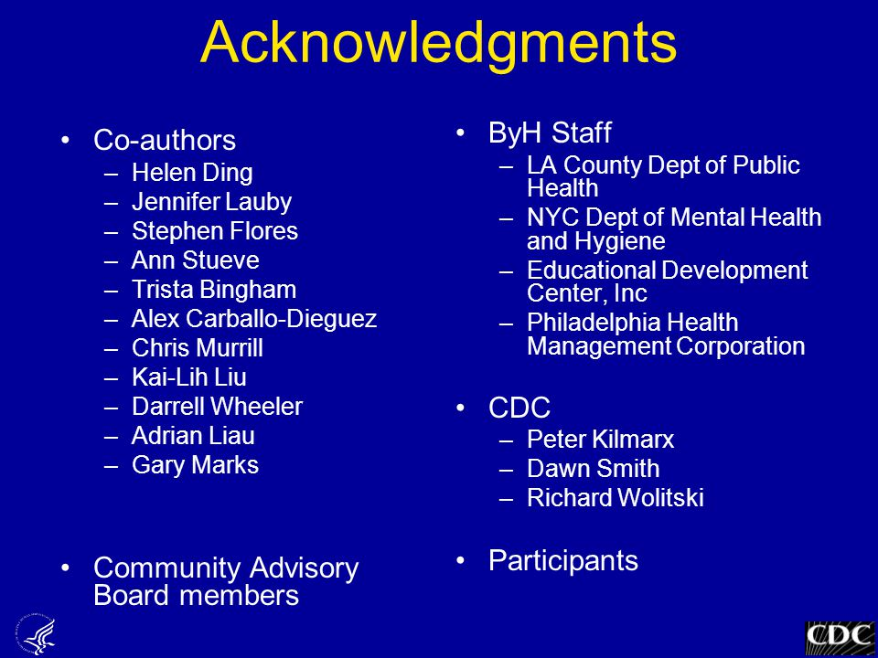 Acknowledgments Co-authors –Helen Ding –Jennifer Lauby –Stephen Flores –Ann Stueve –Trista Bingham –Alex Carballo-Dieguez –Chris Murrill –Kai-Lih Liu –Darrell Wheeler –Adrian Liau –Gary Marks Community Advisory Board members ByH Staff –LA County Dept of Public Health –NYC Dept of Mental Health and Hygiene –Educational Development Center, Inc –Philadelphia Health Management Corporation CDC –Peter Kilmarx –Dawn Smith –Richard Wolitski Participants