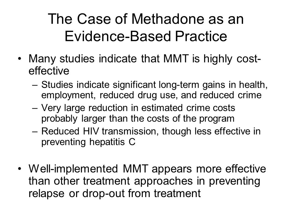 The Case of Methadone as an Evidence-Based Practice Many studies indicate that MMT is highly cost- effective –Studies indicate significant long-term g