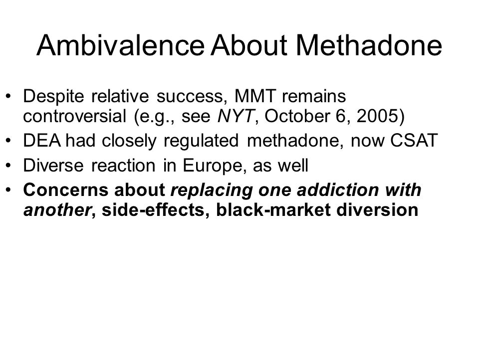 Ambivalence About Methadone Despite relative success, MMT remains controversial (e.g., see NYT, October 6, 2005) DEA had closely regulated methadone, now CSAT Diverse reaction in Europe, as well Concerns about replacing one addiction with another, side-effects, black-market diversion
