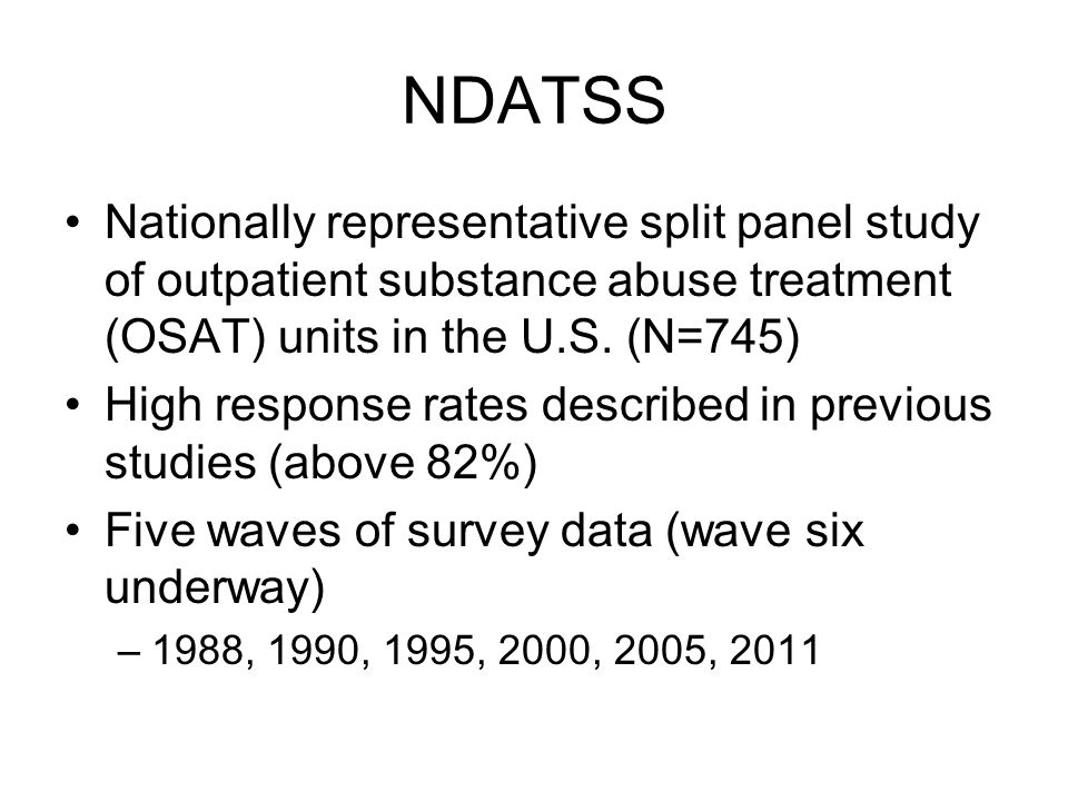 NDATSS Nationally representative split panel study of outpatient substance abuse treatment (OSAT) units in the U.S. (N=745) High response rates descri