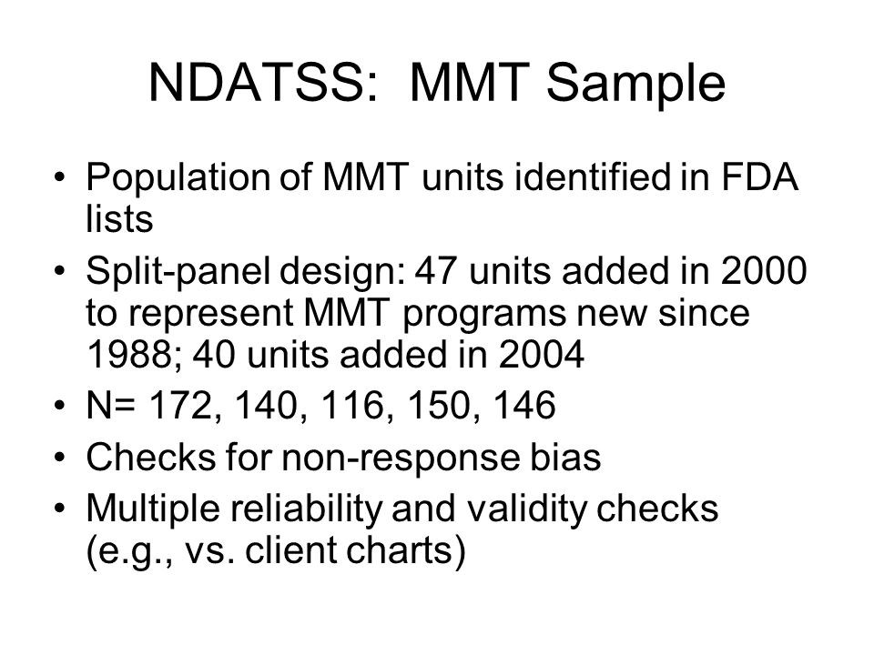 NDATSS: MMT Sample Population of MMT units identified in FDA lists Split-panel design: 47 units added in 2000 to represent MMT programs new since 1988; 40 units added in 2004 N= 172, 140, 116, 150, 146 Checks for non-response bias Multiple reliability and validity checks (e.g., vs.