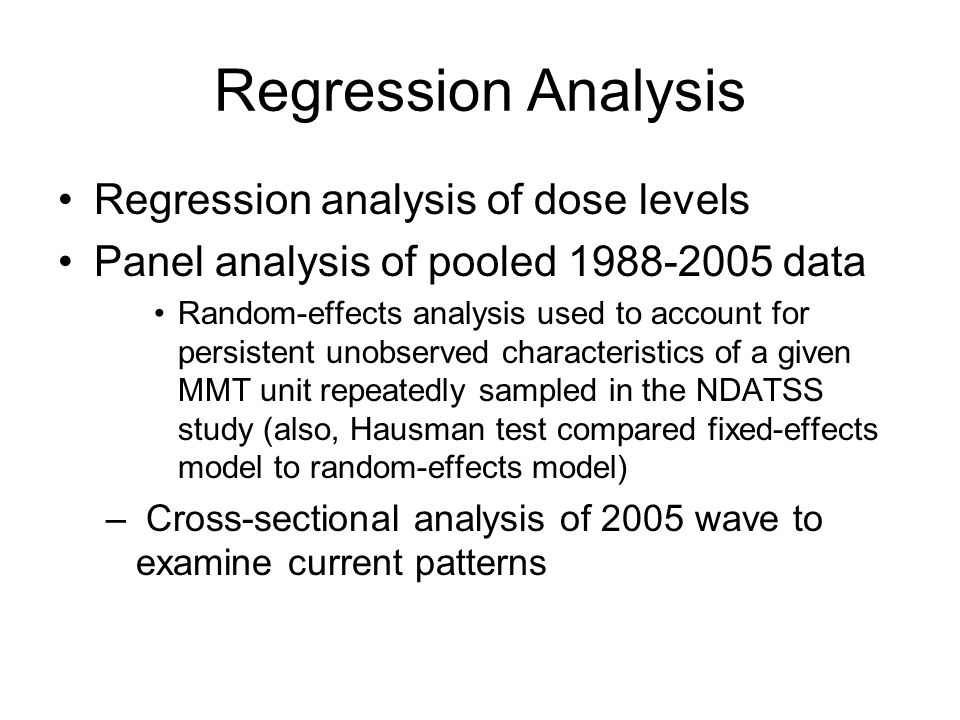 Regression Analysis Regression analysis of dose levels Panel analysis of pooled 1988-2005 data Random-effects analysis used to account for persistent unobserved characteristics of a given MMT unit repeatedly sampled in the NDATSS study (also, Hausman test compared fixed-effects model to random-effects model) – Cross-sectional analysis of 2005 wave to examine current patterns