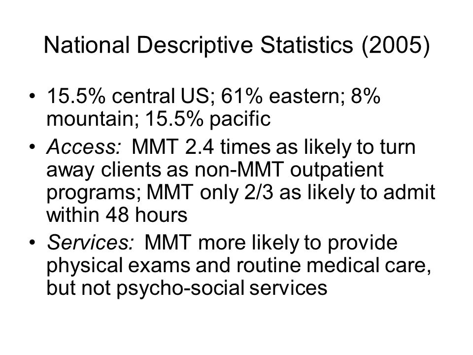 National Descriptive Statistics (2005) 15.5% central US; 61% eastern; 8% mountain; 15.5% pacific Access: MMT 2.4 times as likely to turn away clients as non-MMT outpatient programs; MMT only 2/3 as likely to admit within 48 hours Services: MMT more likely to provide physical exams and routine medical care, but not psycho-social services