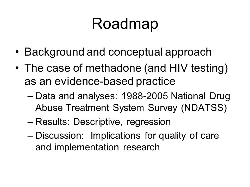 Roadmap Background and conceptual approach The case of methadone (and HIV testing) as an evidence-based practice –Data and analyses: 1988-2005 National Drug Abuse Treatment System Survey (NDATSS) –Results: Descriptive, regression –Discussion: Implications for quality of care and implementation research