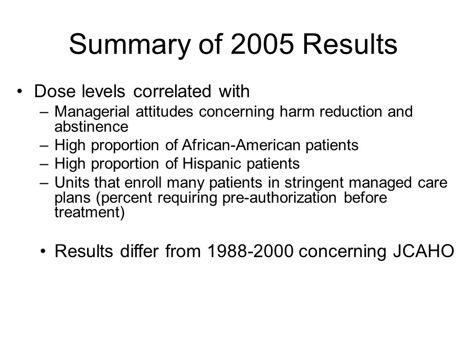 Summary of 2005 Results Dose levels correlated with –Managerial attitudes concerning harm reduction and abstinence –High proportion of African-America