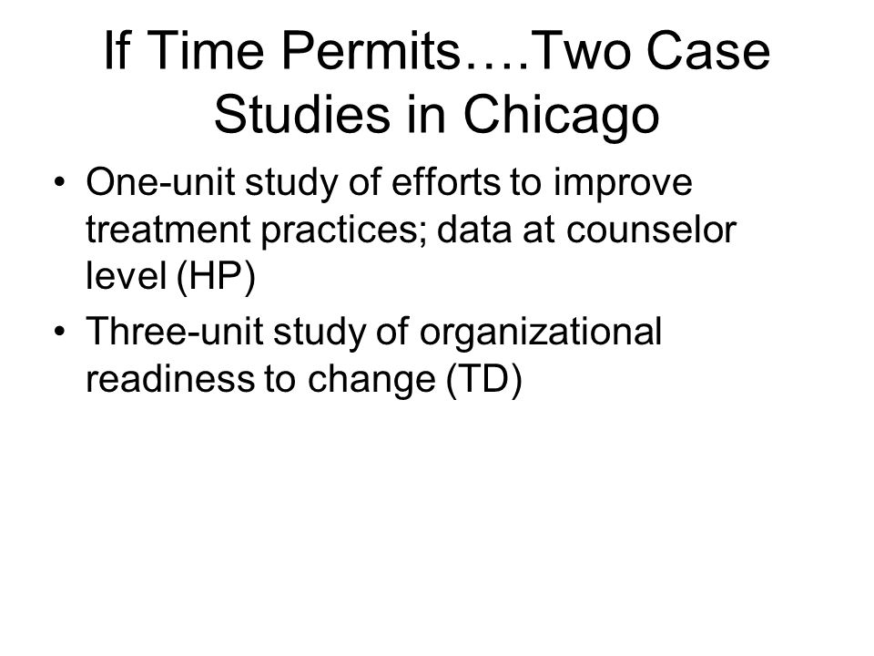 If Time Permits….Two Case Studies in Chicago One-unit study of efforts to improve treatment practices; data at counselor level (HP) Three-unit study of organizational readiness to change (TD)