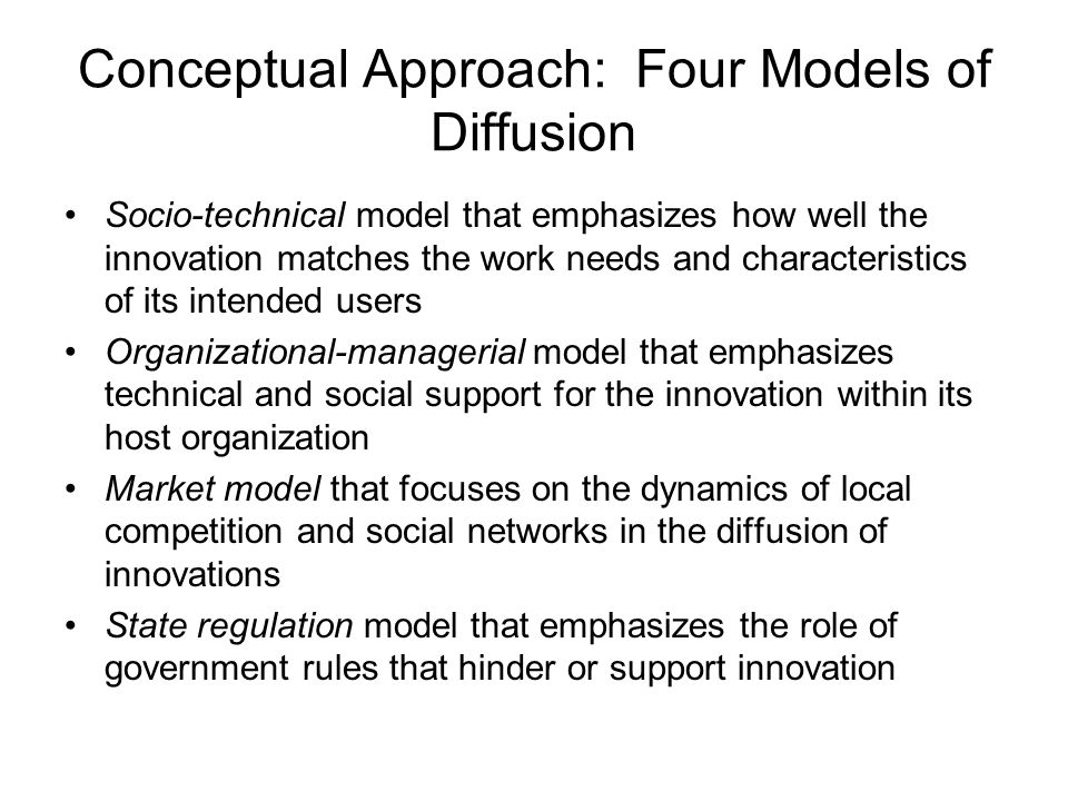 Conceptual Approach: Four Models of Diffusion Socio-technical model that emphasizes how well the innovation matches the work needs and characteristics of its intended users Organizational-managerial model that emphasizes technical and social support for the innovation within its host organization Market model that focuses on the dynamics of local competition and social networks in the diffusion of innovations State regulation model that emphasizes the role of government rules that hinder or support innovation