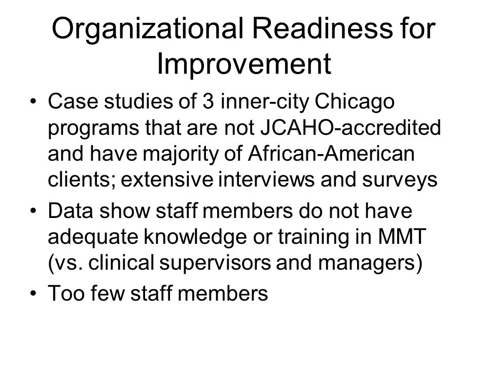Organizational Readiness for Improvement Case studies of 3 inner-city Chicago programs that are not JCAHO-accredited and have majority of African-American clients; extensive interviews and surveys Data show staff members do not have adequate knowledge or training in MMT (vs.