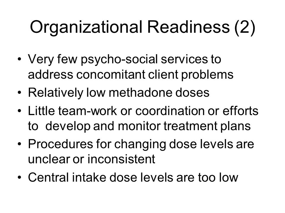 Organizational Readiness (2) Very few psycho-social services to address concomitant client problems Relatively low methadone doses Little team-work or coordination or efforts to develop and monitor treatment plans Procedures for changing dose levels are unclear or inconsistent Central intake dose levels are too low
