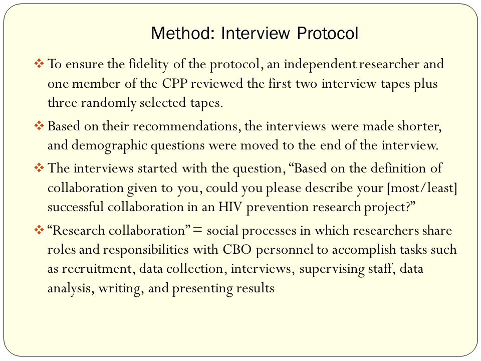 Method: Interview Protocol Method: Interview Protocol  To ensure the fidelity of the protocol, an independent researcher and one member of the CPP reviewed the first two interview tapes plus three randomly selected tapes.