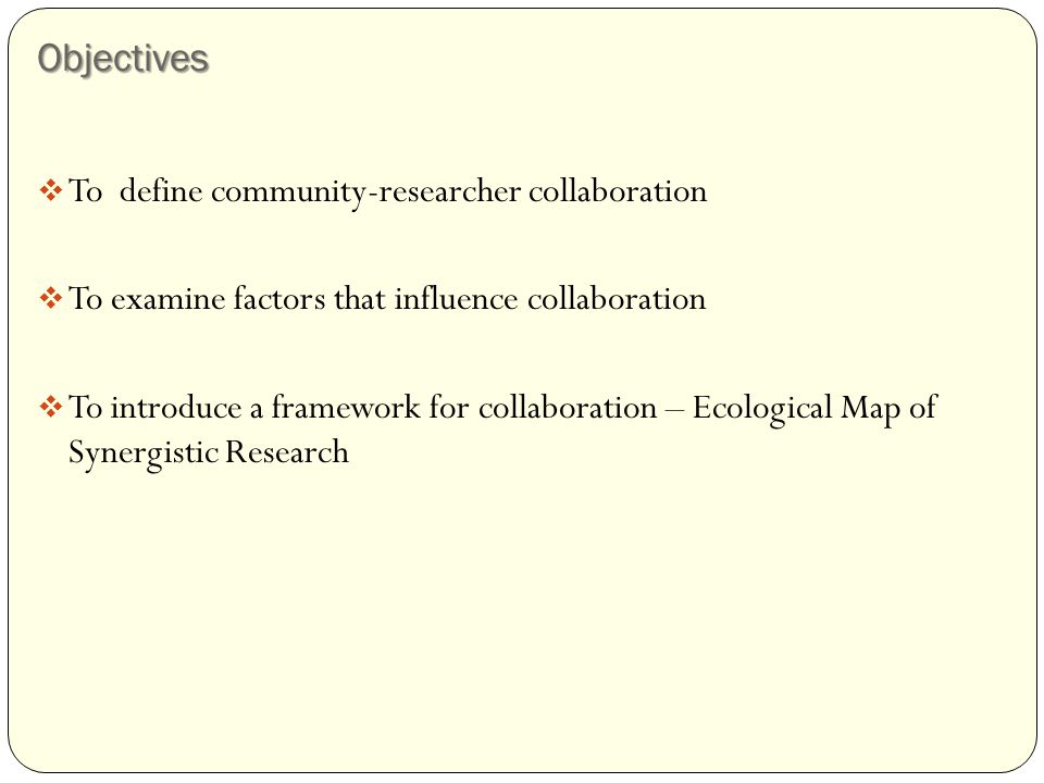 Objectives  To define community-researcher collaboration  To examine factors that influence collaboration  To introduce a framework for collaboration – Ecological Map of Synergistic Research