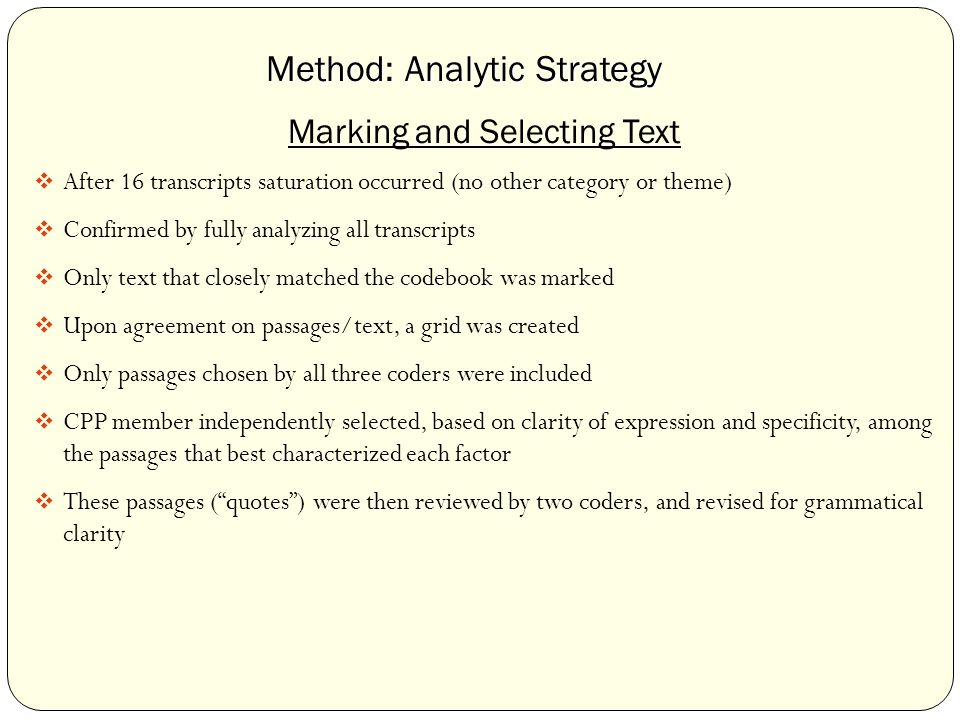 Method: Analytic Strategy Marking and Selecting Text  After 16 transcripts saturation occurred (no other category or theme)  Confirmed by fully analyzing all transcripts  Only text that closely matched the codebook was marked  Upon agreement on passages/text, a grid was created  Only passages chosen by all three coders were included  CPP member independently selected, based on clarity of expression and specificity, among the passages that best characterized each factor  These passages ( quotes ) were then reviewed by two coders, and revised for grammatical clarity