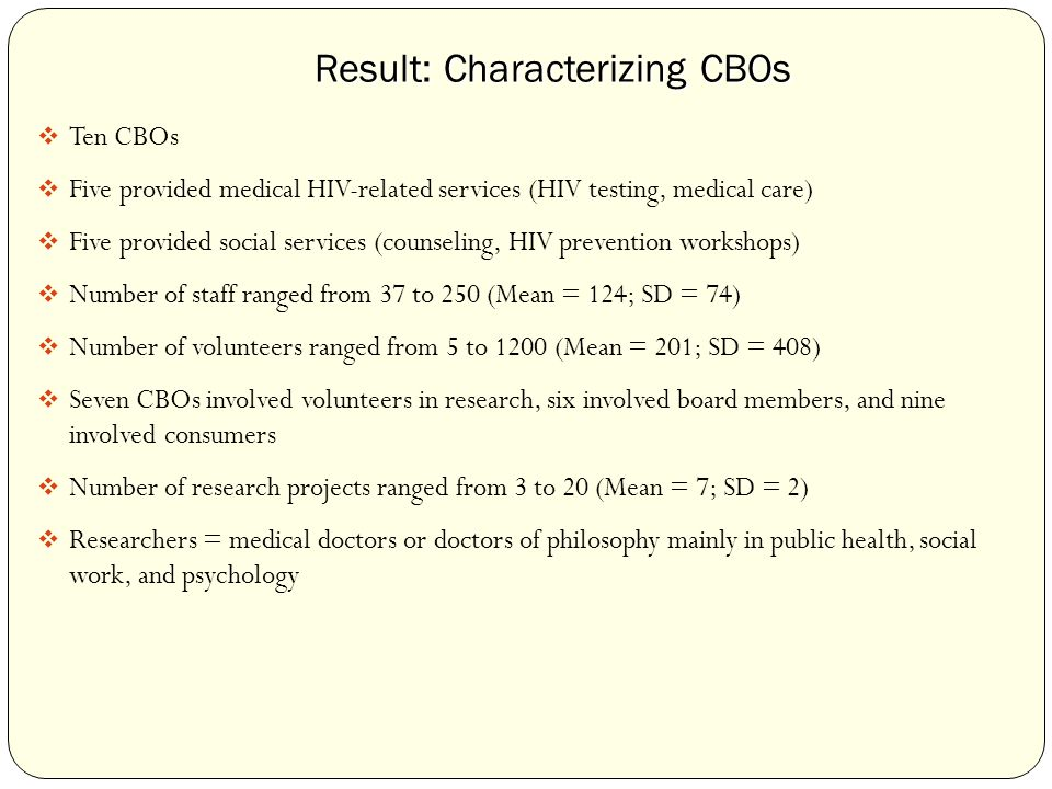 Result: Characterizing CBOs  Ten CBOs  Five provided medical HIV-related services (HIV testing, medical care)  Five provided social services (counseling, HIV prevention workshops)  Number of staff ranged from 37 to 250 (Mean = 124; SD = 74)  Number of volunteers ranged from 5 to 1200 (Mean = 201; SD = 408)  Seven CBOs involved volunteers in research, six involved board members, and nine involved consumers  Number of research projects ranged from 3 to 20 (Mean = 7; SD = 2)  Researchers = medical doctors or doctors of philosophy mainly in public health, social work, and psychology