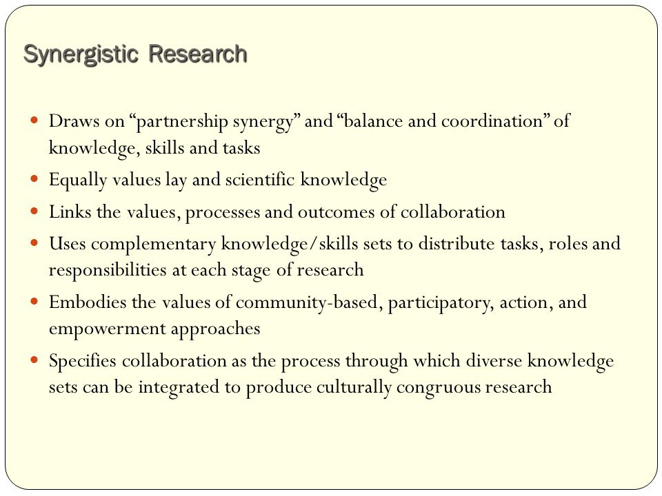 Synergistic Research Draws on partnership synergy and balance and coordination of knowledge, skills and tasks Equally values lay and scientific knowledge Links the values, processes and outcomes of collaboration Uses complementary knowledge/skills sets to distribute tasks, roles and responsibilities at each stage of research Embodies the values of community-based, participatory, action, and empowerment approaches Specifies collaboration as the process through which diverse knowledge sets can be integrated to produce culturally congruous research