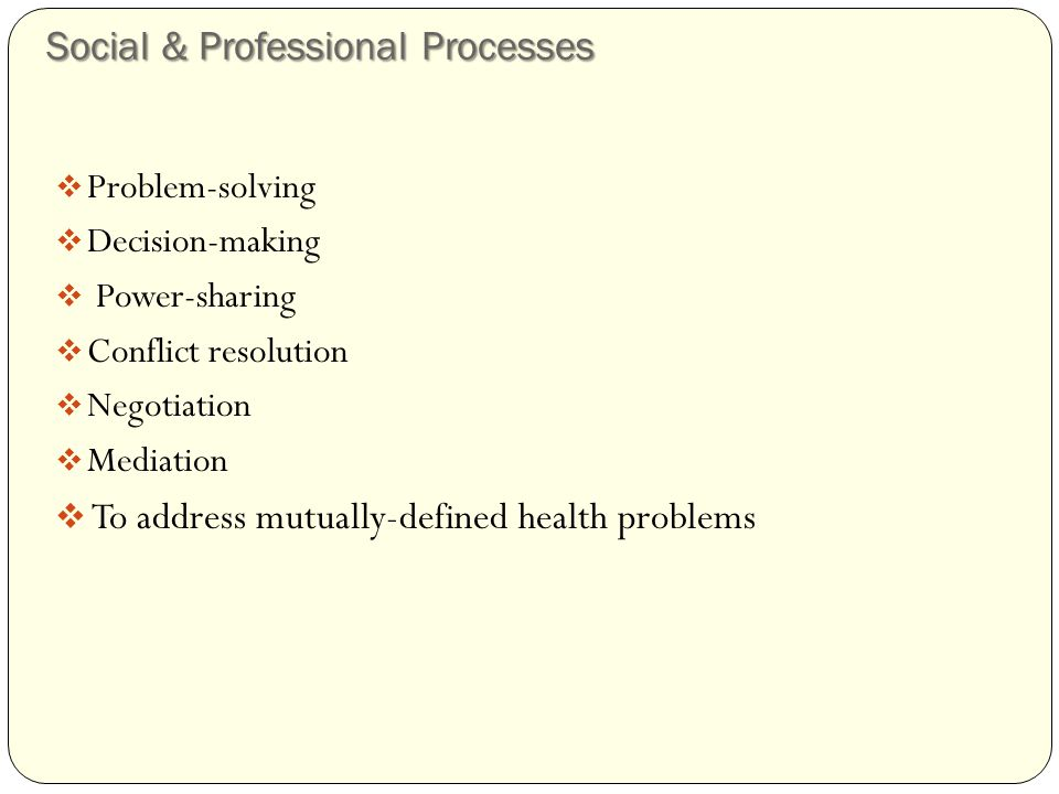 Social & Professional Processes  Problem-solving  Decision-making  Power-sharing  Conflict resolution  Negotiation  Mediation  To address mutually-defined health problems