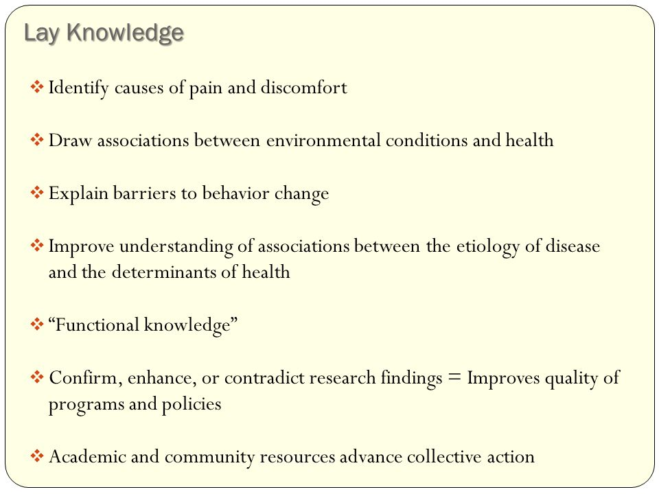Lay Knowledge  Identify causes of pain and discomfort  Draw associations between environmental conditions and health  Explain barriers to behavior change  Improve understanding of associations between the etiology of disease and the determinants of health  Functional knowledge  Confirm, enhance, or contradict research findings = Improves quality of programs and policies resources  Academic and community resources advance collective action