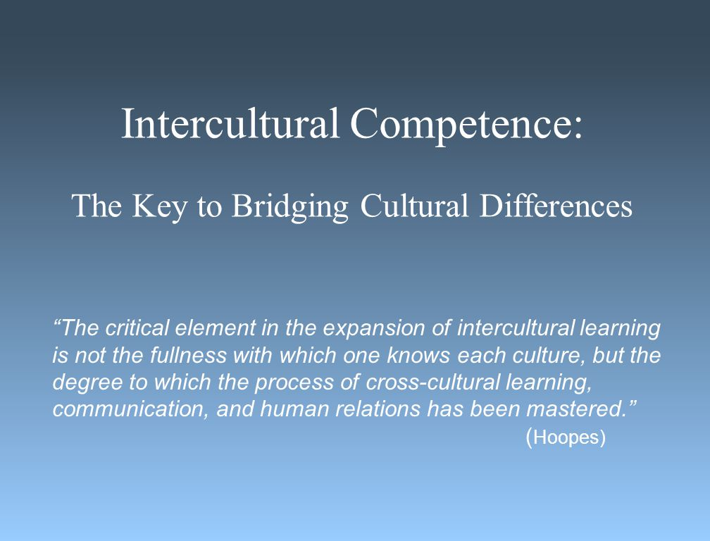 Intercultural Competence: The Key to Bridging Cultural Differences The critical element in the expansion of intercultural learning is not the fullness with which one knows each culture, but the degree to which the process of cross-cultural learning, communication, and human relations has been mastered. ( Hoopes)