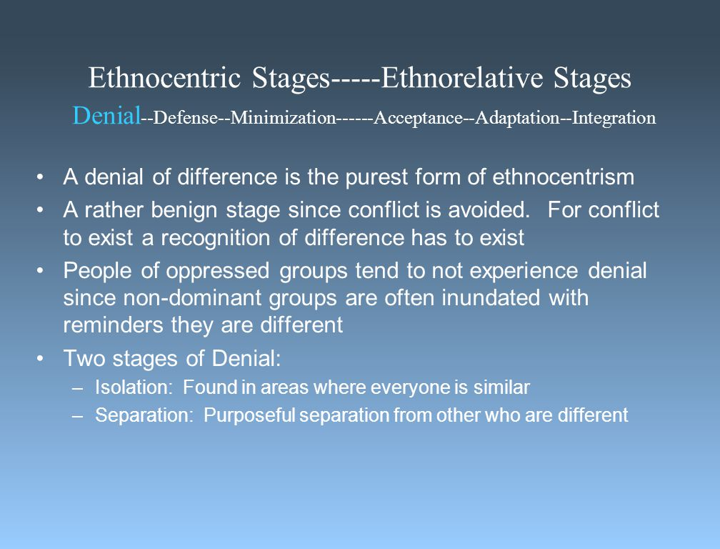 Ethnocentric Stages-----Ethnorelative Stages Denial --Defense--Minimization------Acceptance--Adaptation--Integration A denial of difference is the purest form of ethnocentrism A rather benign stage since conflict is avoided.