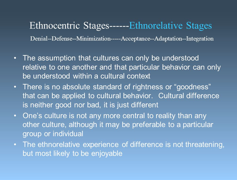 Ethnocentric Stages------Ethnorelative Stages Denial--Defense--Minimization-----Acceptance--Adaptation--Integration The assumption that cultures can only be understood relative to one another and that particular behavior can only be understood within a cultural context There is no absolute standard of rightness or goodness that can be applied to cultural behavior.