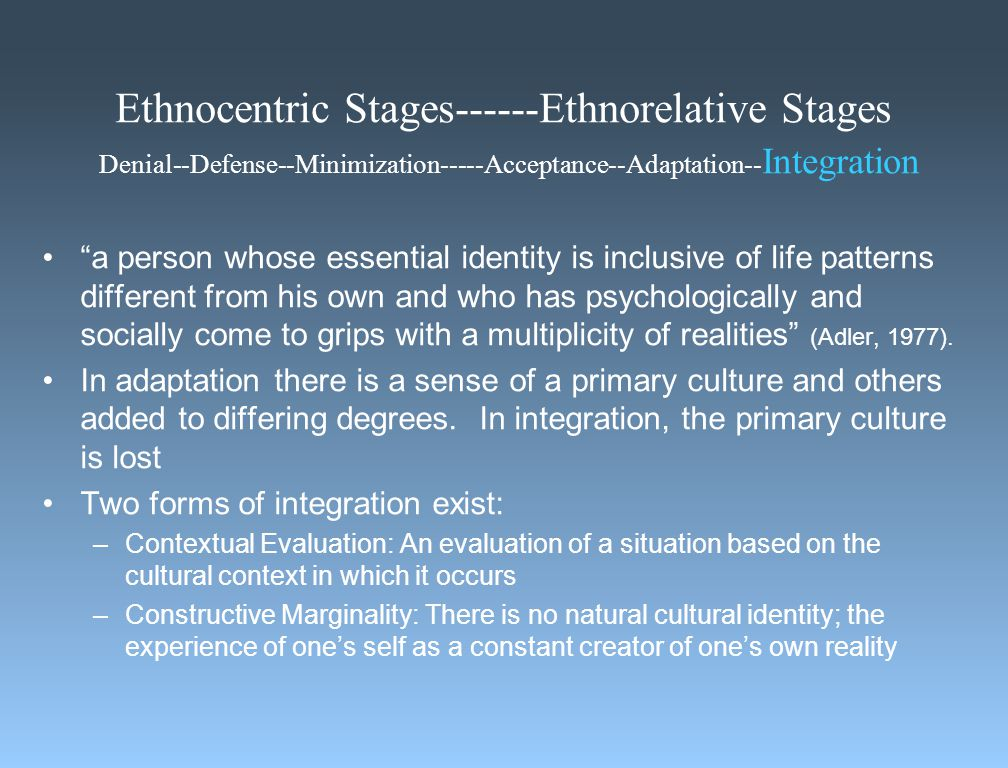 Ethnocentric Stages------Ethnorelative Stages Denial--Defense--Minimization-----Acceptance--Adaptation-- Integration a person whose essential identity is inclusive of life patterns different from his own and who has psychologically and socially come to grips with a multiplicity of realities (Adler, 1977).