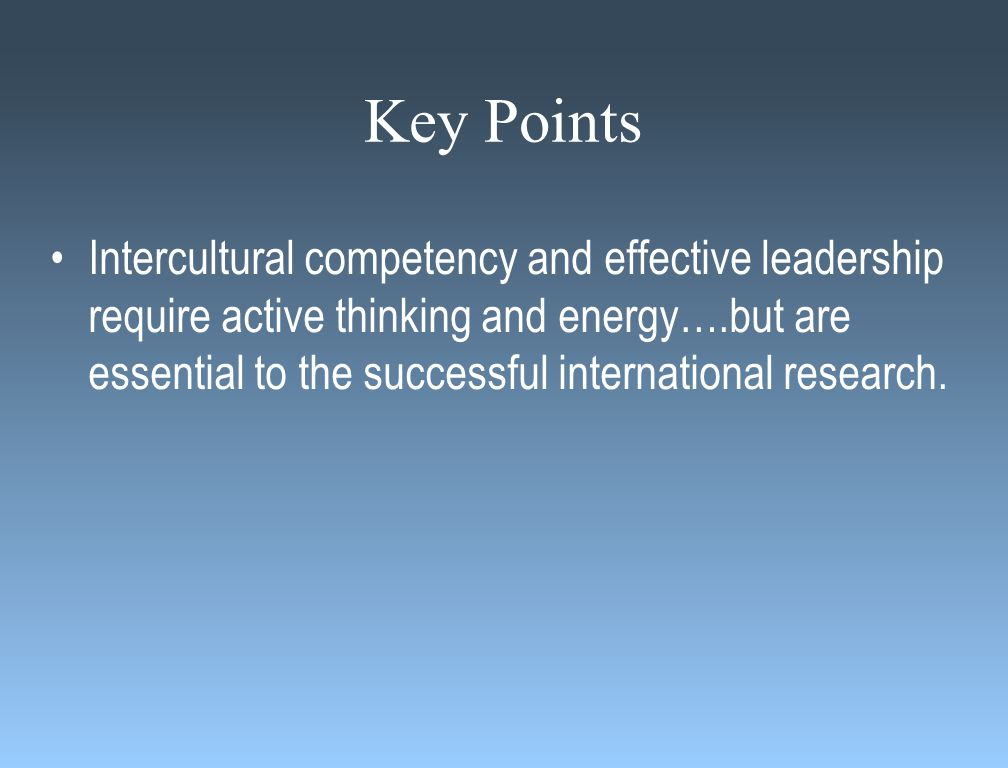 Key Points Intercultural competency and effective leadership require active thinking and energy….but are essential to the successful international research.