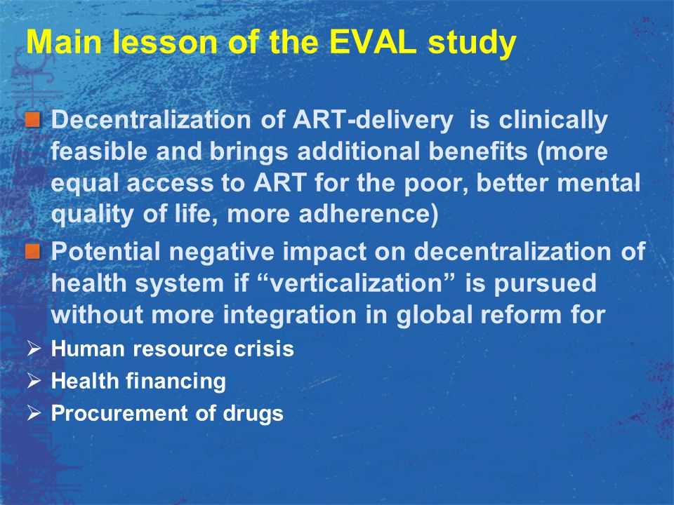 Main lesson of the EVAL study Decentralization of ART-delivery is clinically feasible and brings additional benefits (more equal access to ART for the