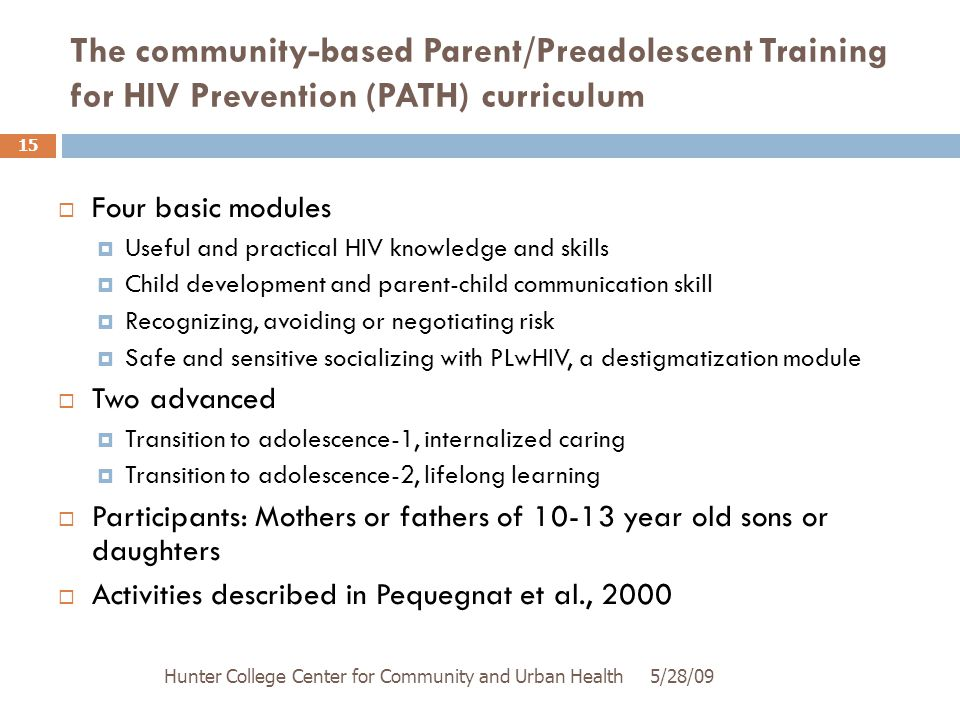 The community-based Parent/Preadolescent Training for HIV Prevention (PATH) curriculum 5/28/09Hunter College Center for Community and Urban Health 15  Four basic modules  Useful and practical HIV knowledge and skills  Child development and parent-child communication skill  Recognizing, avoiding or negotiating risk  Safe and sensitive socializing with PLwHIV, a destigmatization module  Two advanced  Transition to adolescence-1, internalized caring  Transition to adolescence-2, lifelong learning  Participants: Mothers or fathers of 10-13 year old sons or daughters  Activities described in Pequegnat et al., 2000