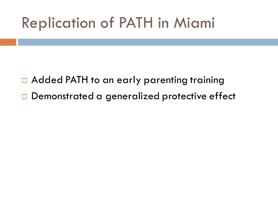 Replication of PATH in Miami  Added PATH to an early parenting training  Demonstrated a generalized protective effect