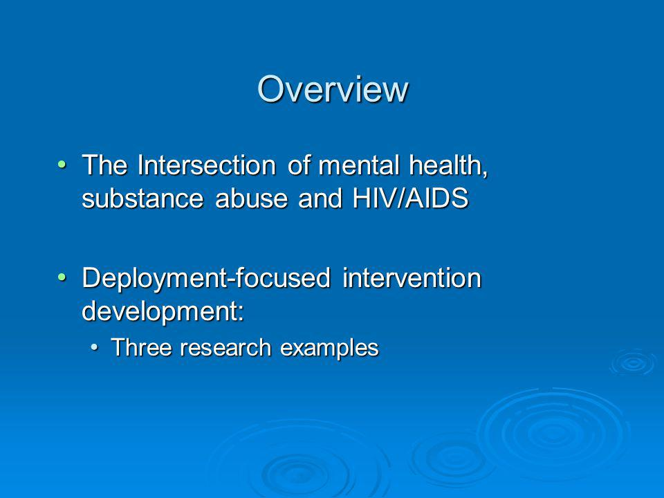 Overview The Intersection of mental health, substance abuse and HIV/AIDS The Intersection of mental health, substance abuse and HIV/AIDS Deployment-focused intervention development: Deployment-focused intervention development: Three research examples Three research examples